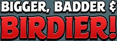 Bigger, Badder & Birdier!