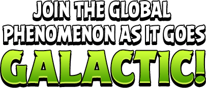 Join the Global Phenomenon as it goes Galactic!